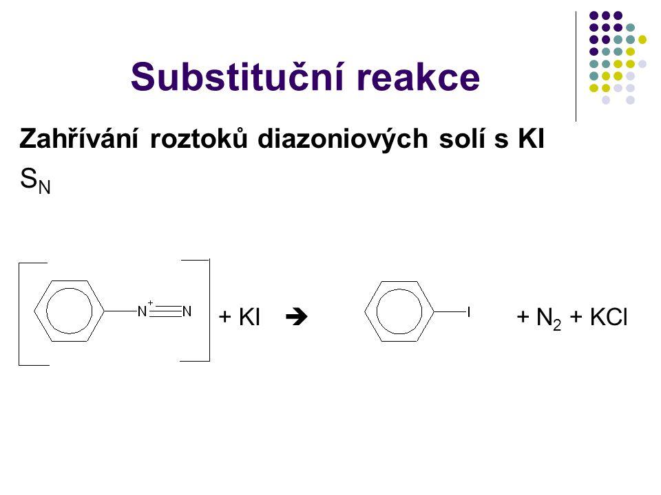 Substituční reakce Zahřívání roztoků diazoniových solí s KI S N + KI  + N 2 + KCl