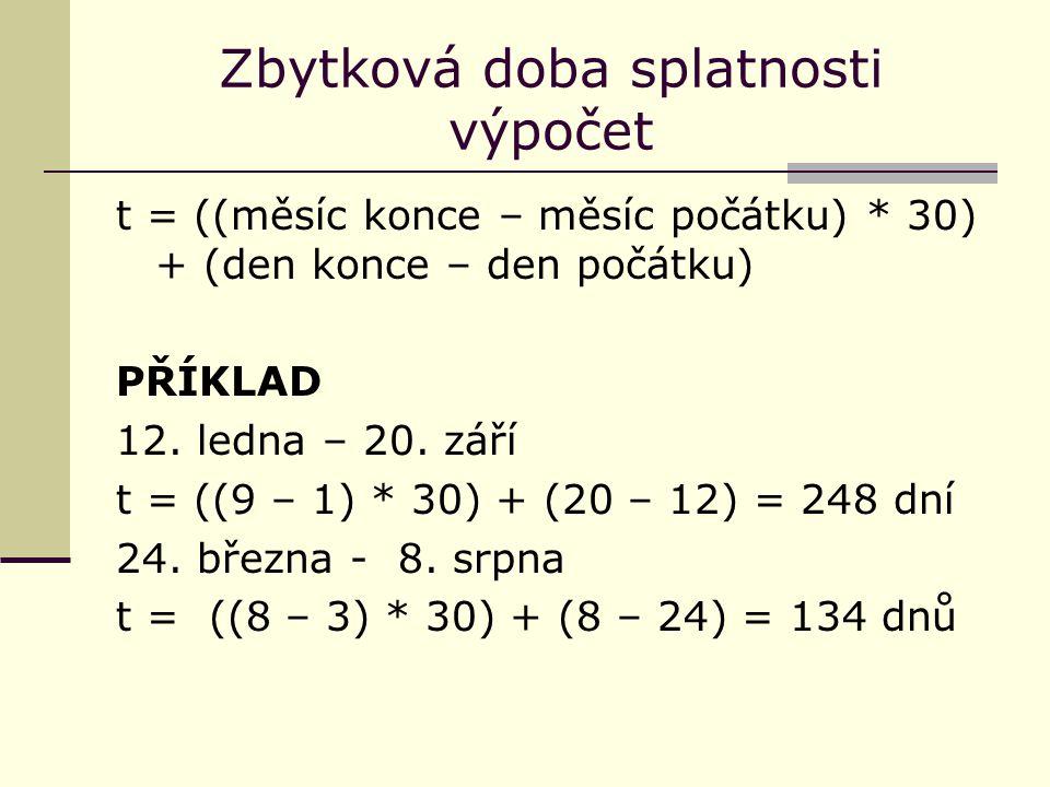 Zbytková doba splatnosti výpočet t = ((měsíc konce – měsíc počátku) * 30) + (den konce – den počátku) PŘÍKLAD 12. ledna – 20. září t = ((9 – 1) * 30)