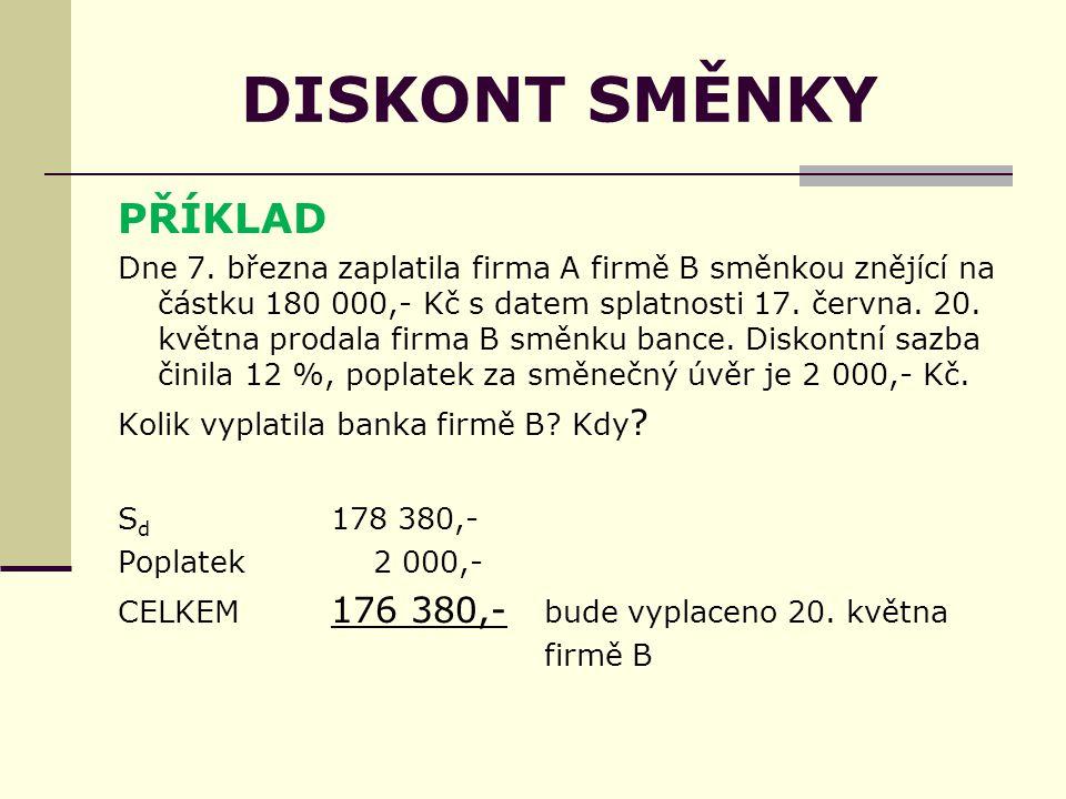 DISKONT SMĚNKY PŘÍKLAD Dne 7. března zaplatila firma A firmě B směnkou znějící na částku 180 000,- Kč s datem splatnosti 17. června. 20. května prodal