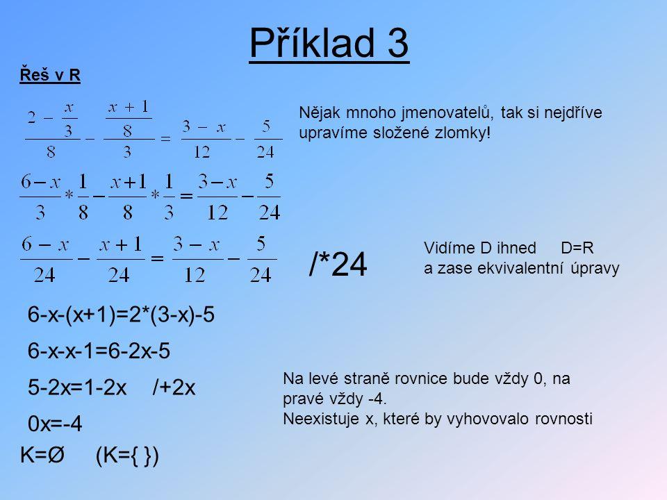 Příklad 3 Řeš v R Nějak mnoho jmenovatelů, tak si nejdříve upravíme složené zlomky! Vidíme D ihned D=R a zase ekvivalentní úpravy /*24 6-x-(x+1)=2*(3-