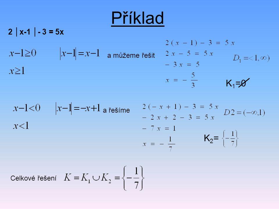 K 1 =0 Příklad 2 │x-1 │- 3 = 5x a můžeme řešit a řešíme K2=K2= Celkové řešení