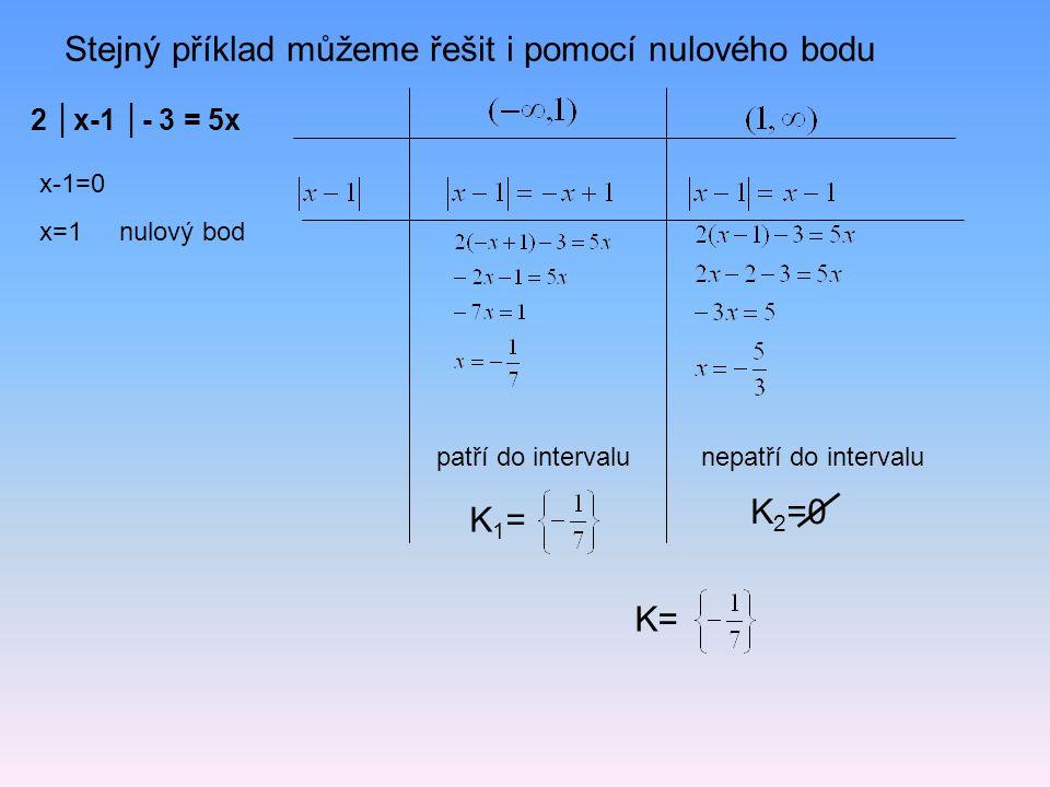 2 │x-1 │- 3 = 5x Stejný příklad můžeme řešit i pomocí nulového bodu x-1=0 x=1 nulový bod patří do intervalunepatří do intervalu K 2 =0 K1=K1= K=