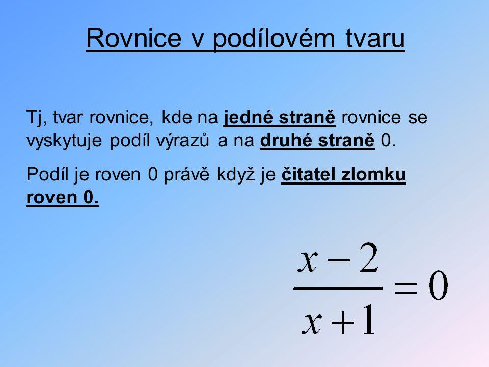 Rovnice v podílovém tvaru Tj, tvar rovnice, kde na jedné straně rovnice se vyskytuje podíl výrazů a na druhé straně 0. Podíl je roven 0 právě když je