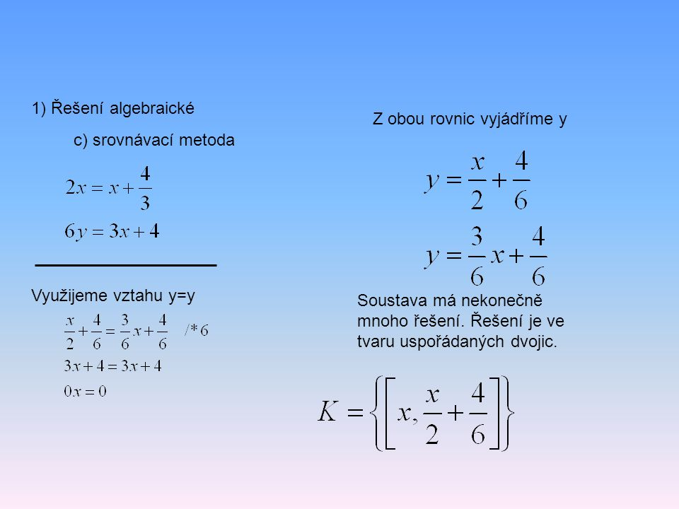 1) Řešení algebraické c) srovnávací metoda Využijeme vztahu y=y Z obou rovnic vyjádříme y Soustava má nekonečně mnoho řešení. Řešení je ve tvaru uspoř