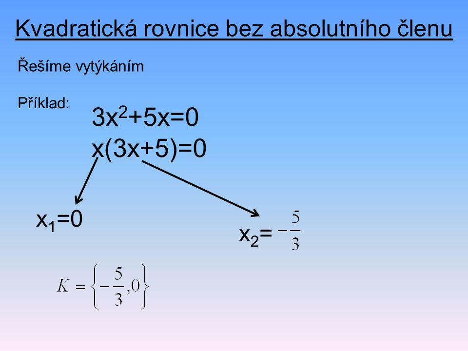 Kvadratická rovnice bez absolutního členu Řešíme vytýkáním Příklad: 3x 2 +5x=0 x(3x+5)=0 x 1 =0 x2=x2=