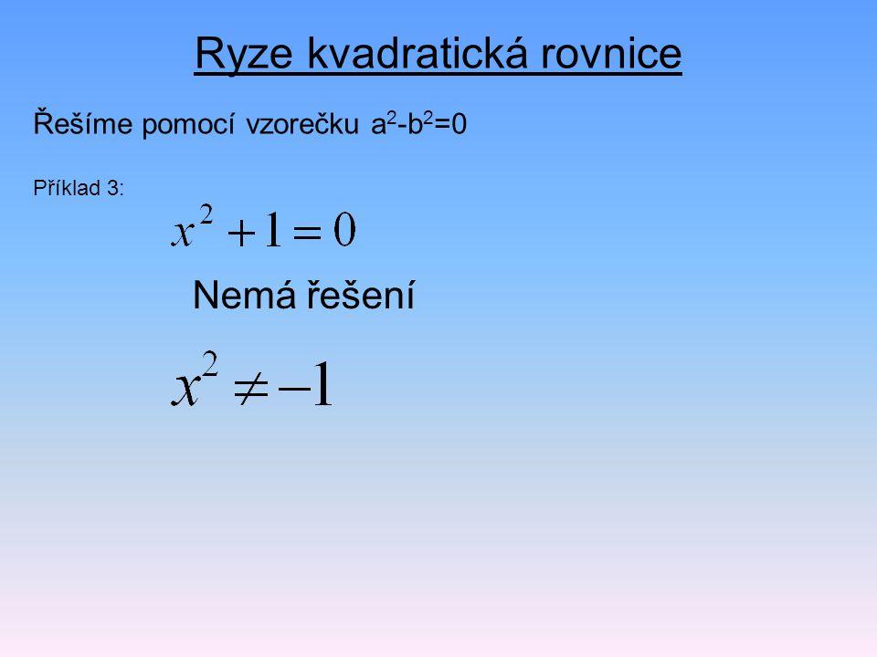 Ryze kvadratická rovnice Řešíme pomocí vzorečku a 2 -b 2 =0 Příklad 3: Nemá řešení