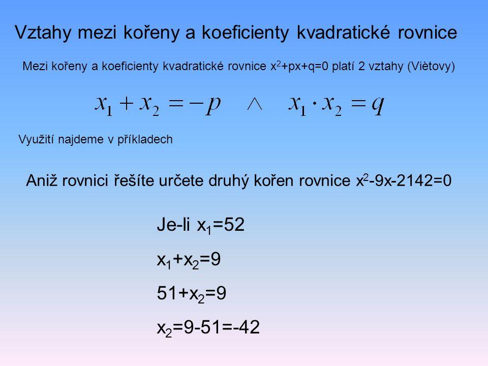 Vztahy mezi kořeny a koeficienty kvadratické rovnice Mezi kořeny a koeficienty kvadratické rovnice x 2 +px+q=0 platí 2 vztahy (Viètovy) Využití najdem