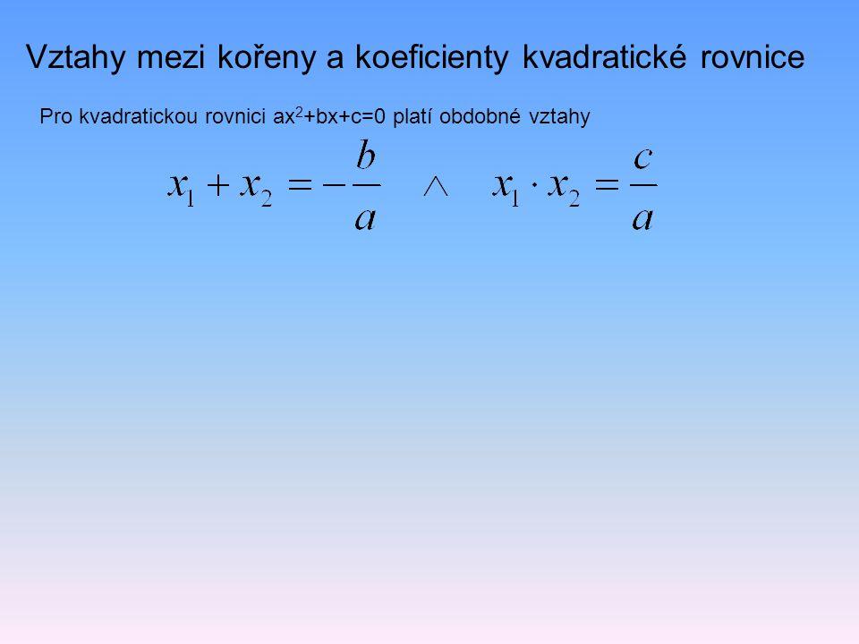 Vztahy mezi kořeny a koeficienty kvadratické rovnice Pro kvadratickou rovnici ax 2 +bx+c=0 platí obdobné vztahy