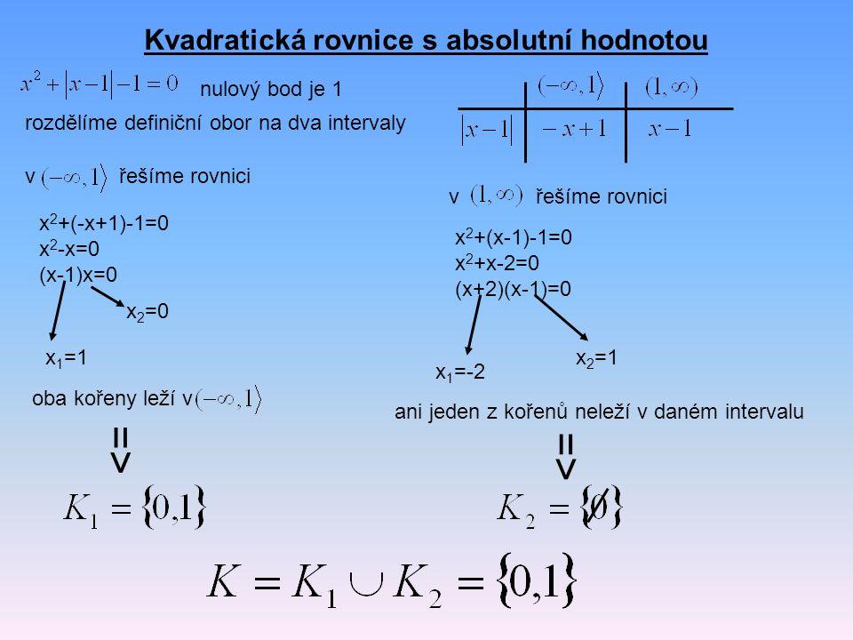 Kvadratická rovnice s absolutní hodnotou nulový bod je 1 rozdělíme definiční obor na dva intervaly vřešíme rovnici x 2 +(-x+1)-1=0 x 2 -x=0 (x-1)x=0 x