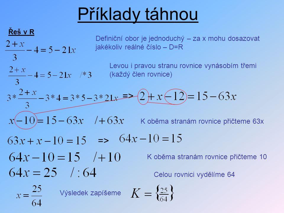 Příklady táhnou Řeš v R Definiční obor je jednoduchý – za x mohu dosazovat jakékoliv reálné číslo – D=R Levou i pravou stranu rovnice vynásobím třemi