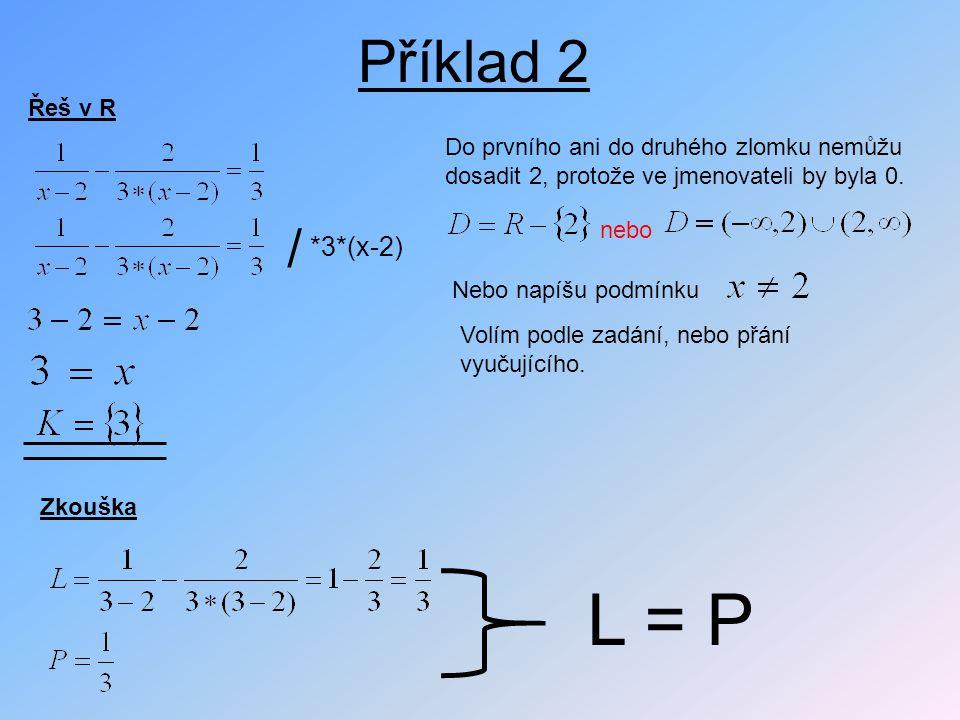 Příklad 2 Řeš v R *3*(x-2) / Do prvního ani do druhého zlomku nemůžu dosadit 2, protože ve jmenovateli by byla 0. nebo Nebo napíšu podmínku Volím podl