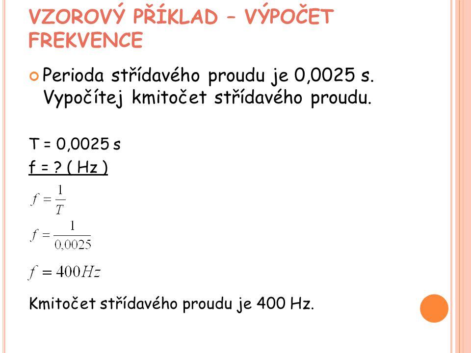 VZOROVÝ PŘÍKLAD – VÝPOČET FREKVENCE Perioda střídavého proudu je 0,0025 s. Vypočítej kmitočet střídavého proudu. T = 0,0025 s f = ? ( Hz ) Kmitočet st