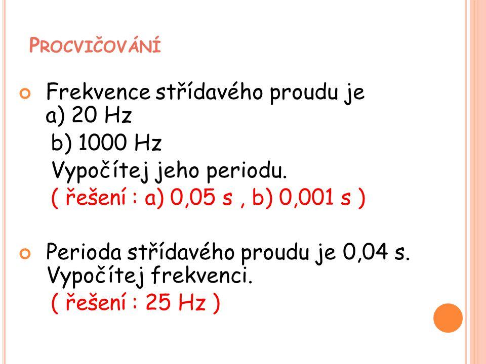 P ROCVIČOVÁNÍ Frekvence střídavého proudu je a) 20 Hz b) 1000 Hz Vypočítej jeho periodu. ( řešení : a) 0,05 s, b) 0,001 s ) Perioda střídavého proudu