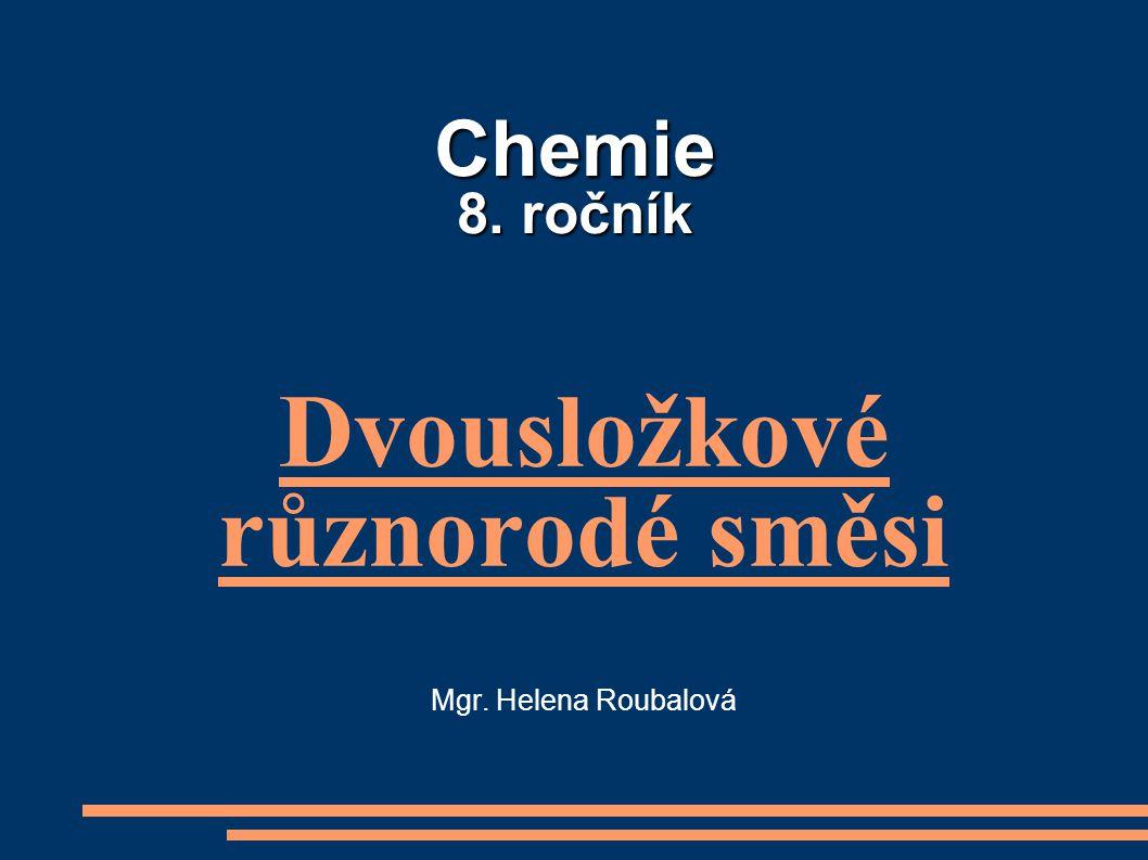 Chemie 8. ročník Chemie 8. ročník Dvousložkové různorodé směsi Mgr. Helena Roubalová