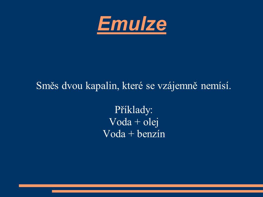 Emulze Směs dvou kapalin, které se vzájemně nemísí. Příklady: Voda + olej Voda + benzín
