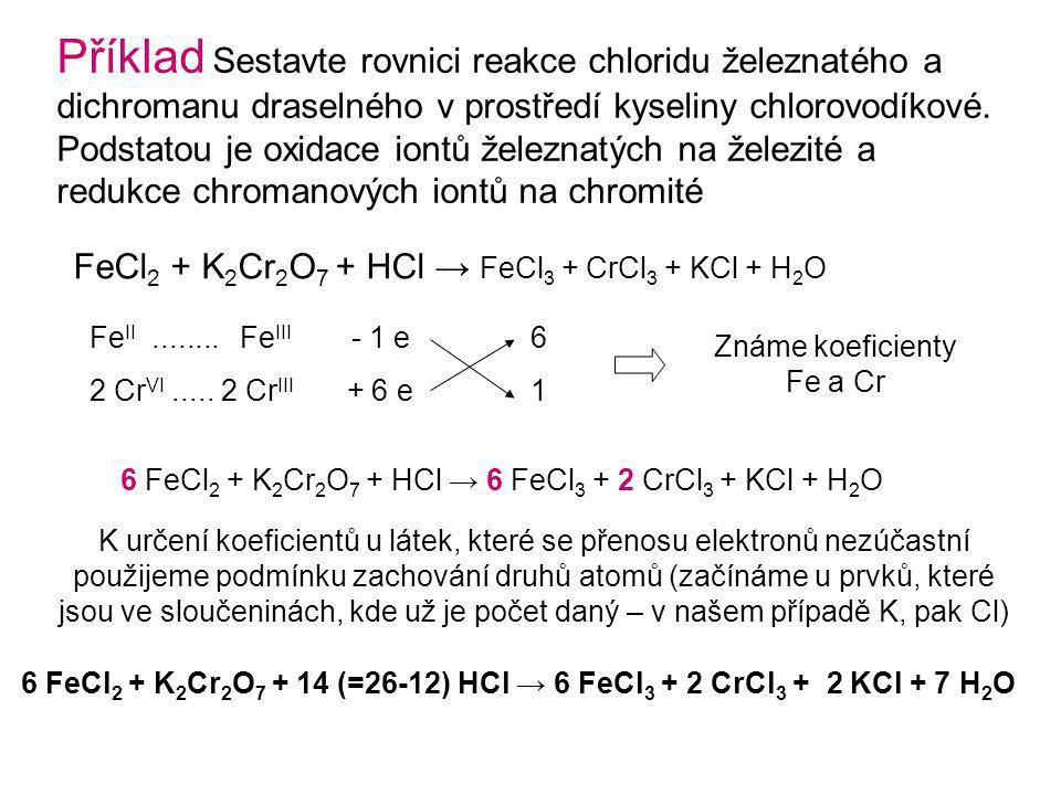 6 FeCl 2 + K 2 Cr 2 O 7 + 14 (=26-12) HCl → 6 FeCl 3 + 2 CrCl 3 + 2 KCl + 7 H 2 O Příklad Sestavte rovnici reakce chloridu železnatého a dichromanu draselného v prostředí kyseliny chlorovodíkové.