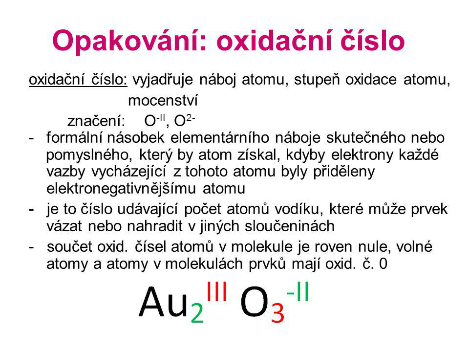 Opakování: oxidační číslo oxidační číslo: vyjadřuje náboj atomu, stupeň oxidace atomu, mocenství značení: O -II, O 2- -formální násobek elementárního náboje skutečného nebo pomyslného, který by atom získal, kdyby elektrony každé vazby vycházející z tohoto atomu byly přiděleny elektronegativnějšímu atomu - je to číslo udávající počet atomů vodíku, které může prvek vázat nebo nahradit v jiných sloučeninách - součet oxid.