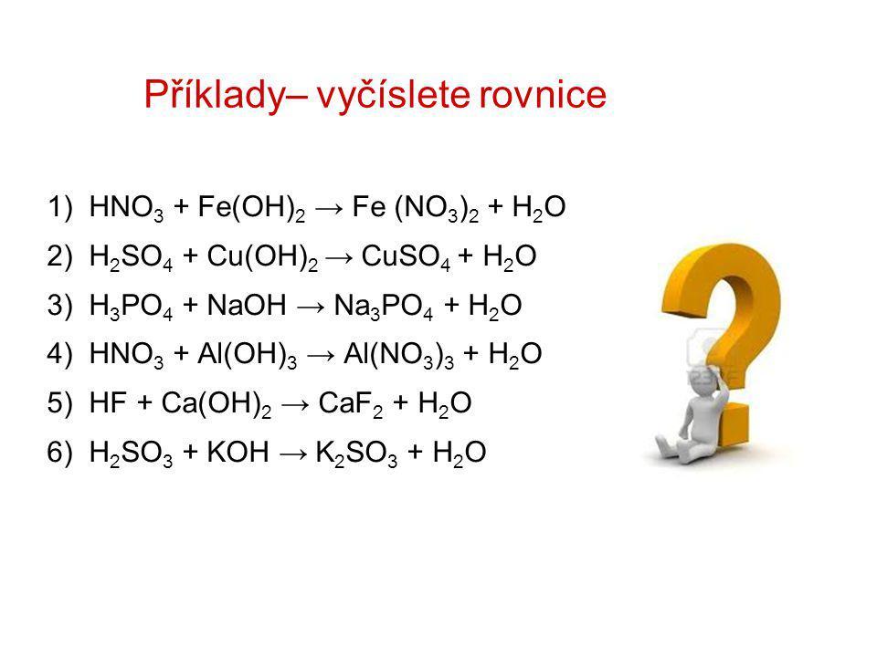 Příklady– vyčíslete rovnice 1) HNO 3 + Fe(OH) 2 → Fe (NO 3 ) 2 + H 2 O 2) H 2 SO 4 + Cu(OH) 2 → CuSO 4 + H 2 O 3) H 3 PO 4 + NaOH → Na 3 PO 4 + H 2 O 4) HNO 3 + Al(OH) 3 → Al(NO 3 ) 3 + H 2 O 5) HF + Ca(OH) 2 → CaF 2 + H 2 O 6) H 2 SO 3 + KOH → K 2 SO 3 + H 2 O