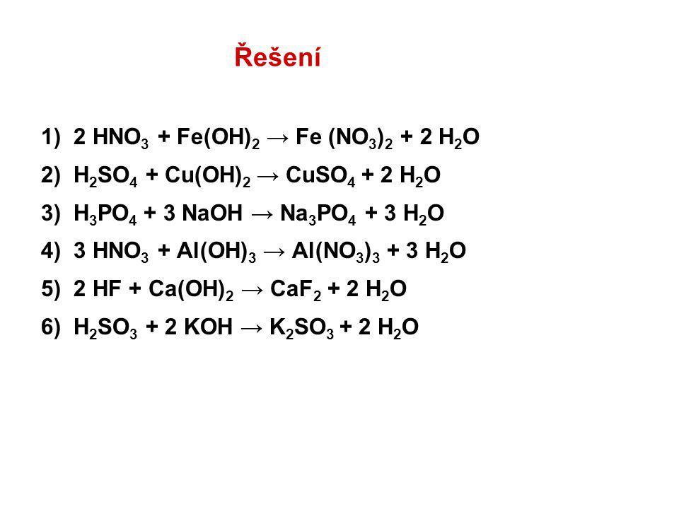 Řešení 1) 2 HNO 3 + Fe(OH) 2 → Fe (NO 3 ) 2 + 2 H 2 O 2) H 2 SO 4 + Cu(OH) 2 → CuSO 4 + 2 H 2 O 3) H 3 PO 4 + 3 NaOH → Na 3 PO 4 + 3 H 2 O 4) 3 HNO 3 + Al(OH) 3 → Al(NO 3 ) 3 + 3 H 2 O 5) 2 HF + Ca(OH) 2 → CaF 2 + 2 H 2 O 6) H 2 SO 3 + 2 KOH → K 2 SO 3 + 2 H 2 O