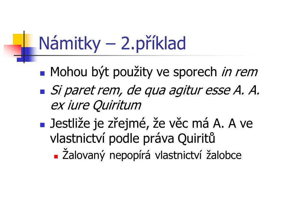 Námitky – 2.příklad Mohou být použity ve sporech in rem Si paret rem, de qua agitur esse A. A. ex iure Quiritum Jestliže je zřejmé, že věc má A. A ve