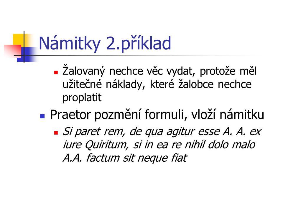 Námitky 2.příklad Žalovaný nechce věc vydat, protože měl užitečné náklady, které žalobce nechce proplatit Praetor pozmění formuli, vloží námitku Si pa