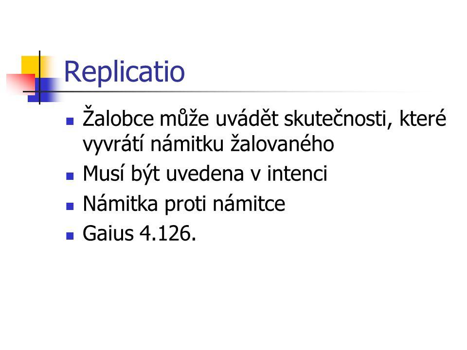 Replicatio Žalobce může uvádět skutečnosti, které vyvrátí námitku žalovaného Musí být uvedena v intenci Námitka proti námitce Gaius 4.126.