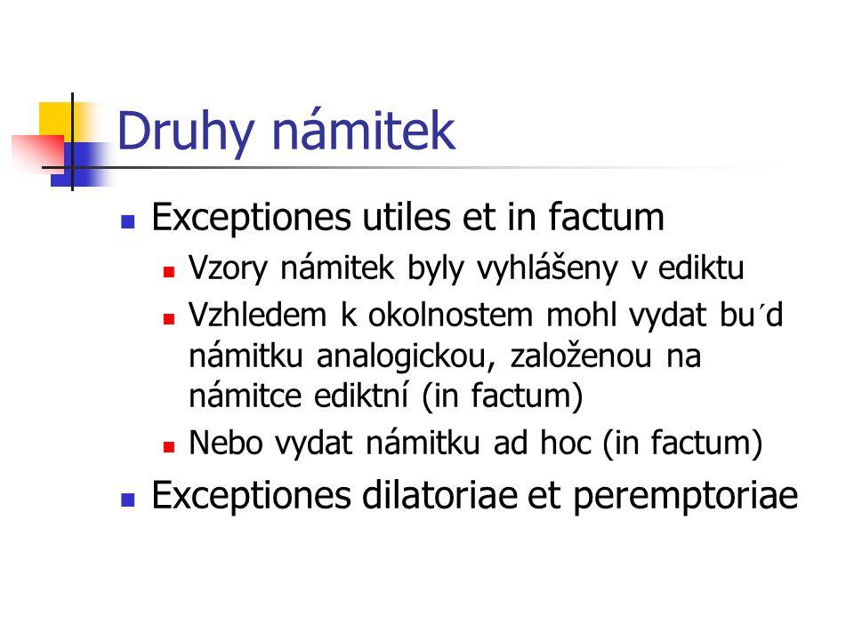 Druhy námitek Exceptiones utiles et in factum Vzory námitek byly vyhlášeny v ediktu Vzhledem k okolnostem mohl vydat bu´d námitku analogickou, založen