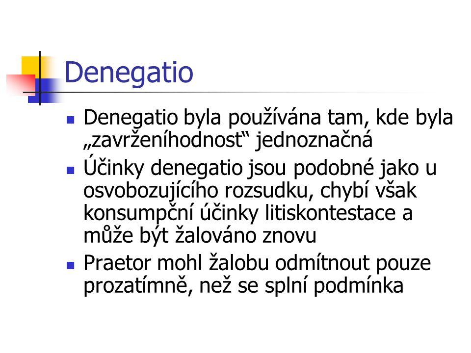 """Denegatio Denegatio byla používána tam, kde byla """"zavrženíhodnost"""" jednoznačná Účinky denegatio jsou podobné jako u osvobozujícího rozsudku, chybí vša"""