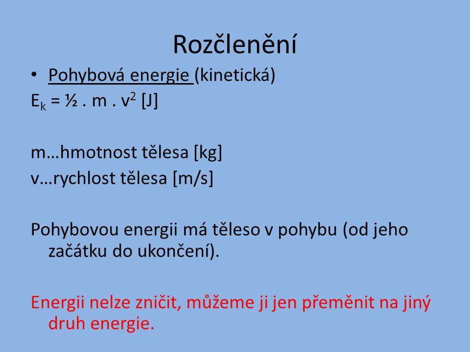 Rozčlenění Pohybová energie (kinetická) E k = ½. m. v 2 [J] m…hmotnost tělesa [kg] v…rychlost tělesa [m/s] Pohybovou energii má těleso v pohybu (od je