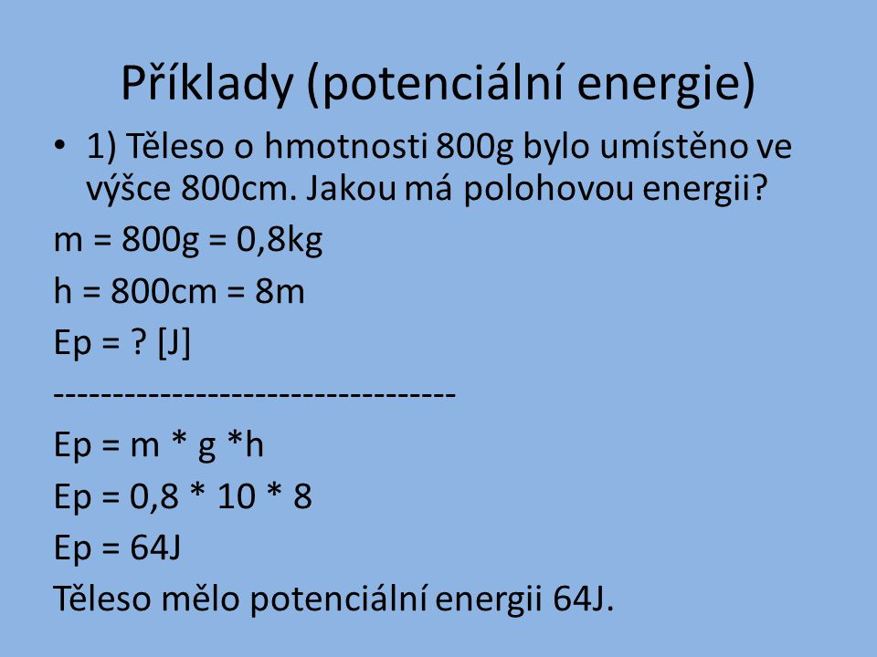 Příklady (potenciální energie) 1) Těleso o hmotnosti 800g bylo umístěno ve výšce 800cm. Jakou má polohovou energii? m = 800g = 0,8kg h = 800cm = 8m Ep