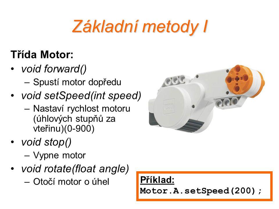 Základní metody I Třída Motor: void forward() –Spustí motor dopředu void setSpeed(int speed) –Nastaví rychlost motoru (úhlových stupňů za vteřinu)(0-9
