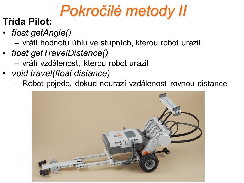 Pokročilé metody II Třída Pilot: float getAngle() –vrátí hodnotu úhlu ve stupních, kterou robot urazil. float getTravelDistance() –vrátí vzdálenost, k