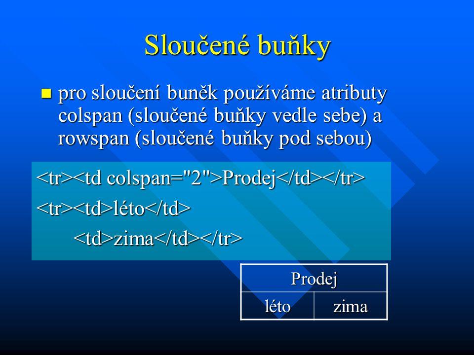 Sloučené buňky pro sloučení buněk používáme atributy colspan (sloučené buňky vedle sebe) a rowspan (sloučené buňky pod sebou) pro sloučení buněk používáme atributy colspan (sloučené buňky vedle sebe) a rowspan (sloučené buňky pod sebou) Prodej Prodej <tr><td>léto</td> zima zima Prodej létozima