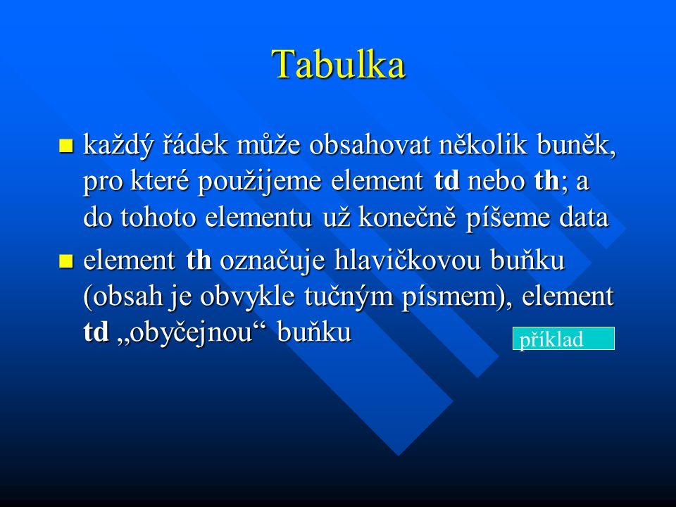 """Tabulka každý řádek může obsahovat několik buněk, pro které použijeme element td nebo th; a do tohoto elementu už konečně píšeme data každý řádek může obsahovat několik buněk, pro které použijeme element td nebo th; a do tohoto elementu už konečně píšeme data element th označuje hlavičkovou buňku (obsah je obvykle tučným písmem), element td """"obyčejnou buňku element th označuje hlavičkovou buňku (obsah je obvykle tučným písmem), element td """"obyčejnou buňku příklad"""