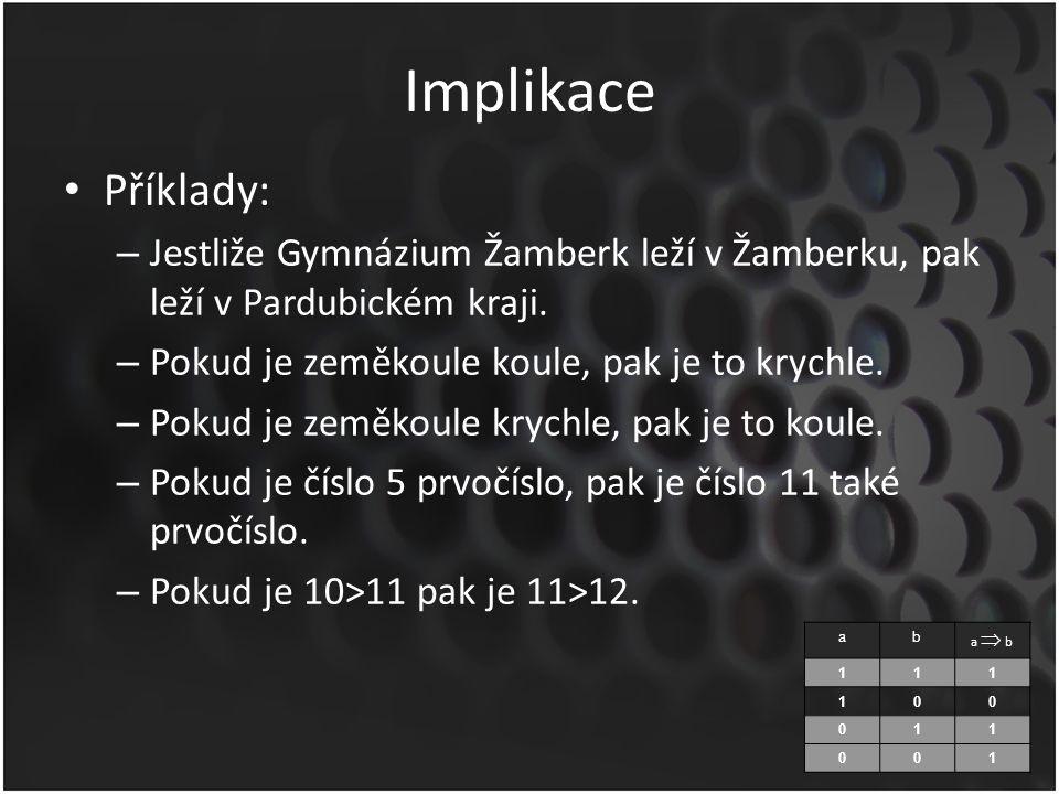 Implikace Příklady: – Jestliže Gymnázium Žamberk leží v Žamberku, pak leží v Pardubickém kraji. – Pokud je zeměkoule koule, pak je to krychle. – Pokud