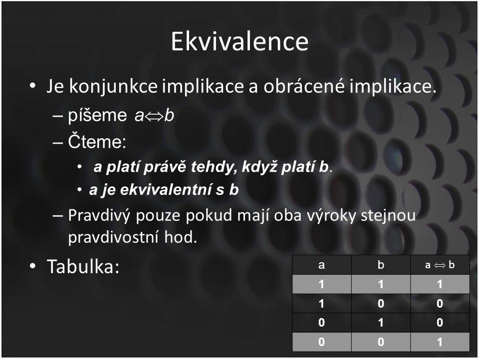 Ekvivalence Je konjunkce implikace a obrácené implikace. –píšeme a  b –Čteme: a platí právě tehdy, když platí b. a je ekvivalentní s b – Pravdivý pou