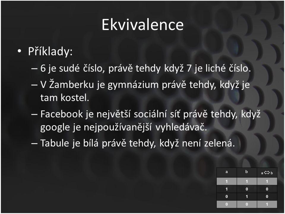 Ekvivalence Příklady: – 6 je sudé číslo, právě tehdy když 7 je liché číslo. – V Žamberku je gymnázium právě tehdy, když je tam kostel. – Facebook je n