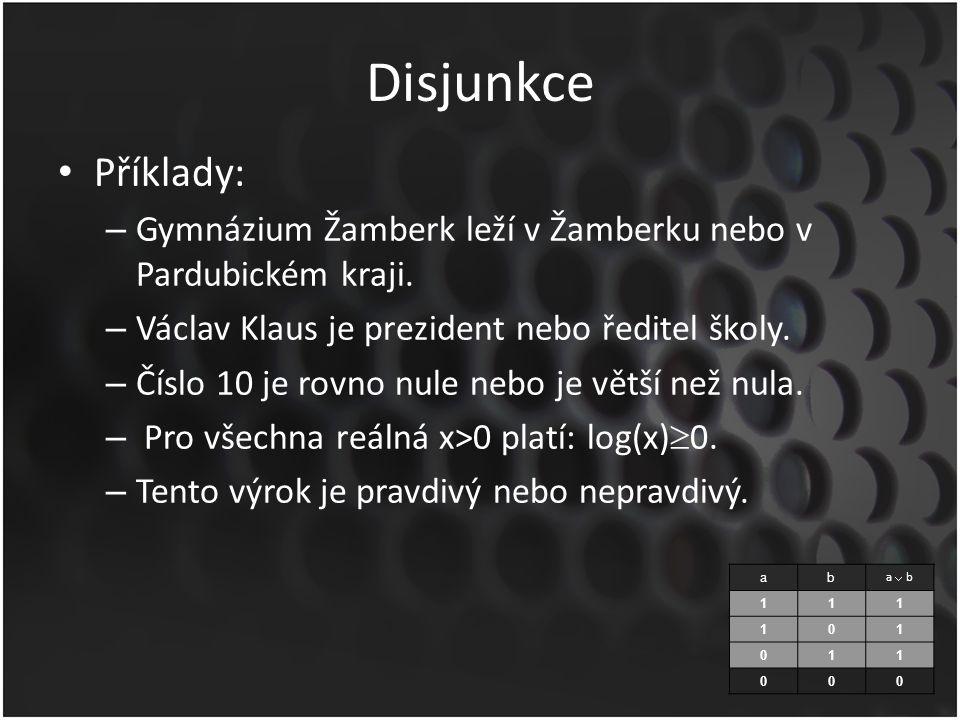 Disjunkce Příklady: – Gymnázium Žamberk leží v Žamberku nebo v Pardubickém kraji. – Václav Klaus je prezident nebo ředitel školy. – Číslo 10 je rovno