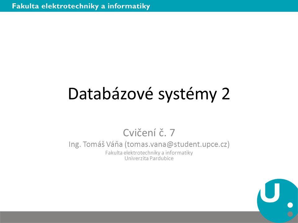 Databázové systémy 2 Cvičení č. 7 Ing. Tomáš Váňa (tomas.vana@student.upce.cz) Fakulta elektrotechniky a informatiky Univerzita Pardubice