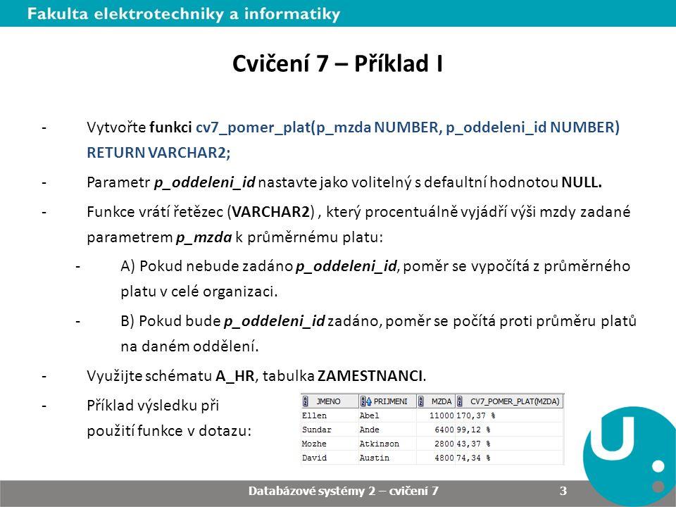 3 Cvičení 7 – Příklad I -Vytvořte funkci cv7_pomer_plat(p_mzda NUMBER, p_oddeleni_id NUMBER) RETURN VARCHAR2; -Parametr p_oddeleni_id nastavte jako volitelný s defaultní hodnotou NULL.