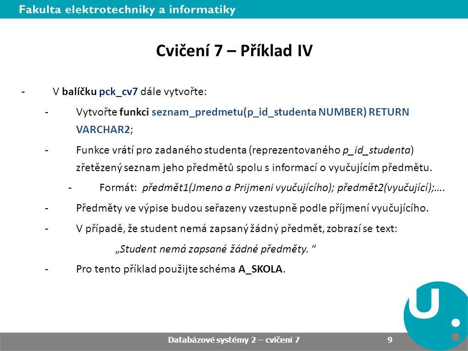 Databázové systémy 2 – cvičení 7 9 -V balíčku pck_cv7 dále vytvořte: -Vytvořte funkci seznam_predmetu(p_id_studenta NUMBER) RETURN VARCHAR2; -Funkce vrátí pro zadaného studenta (reprezentovaného p_id_studenta) zřetězený seznam jeho předmětů spolu s informací o vyučujícím předmětu.