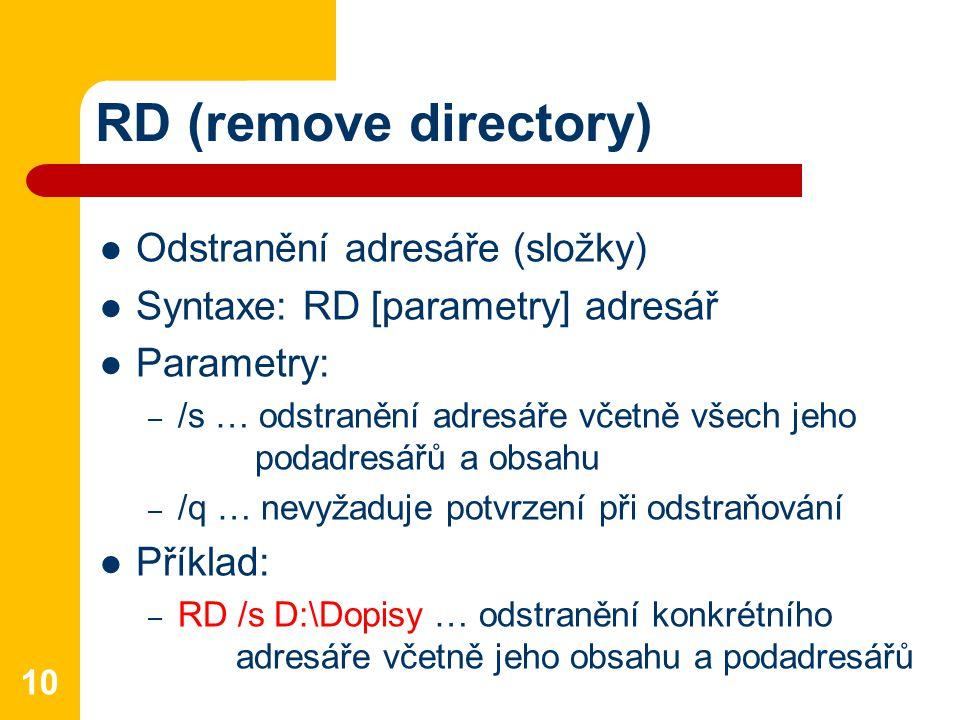 RD (remove directory) Odstranění adresáře (složky) Syntaxe: RD [parametry] adresář Parametry: – /s … odstranění adresáře včetně všech jeho podadresářů a obsahu – /q … nevyžaduje potvrzení při odstraňování Příklad: – RD /s D:\Dopisy … odstranění konkrétního adresáře včetně jeho obsahu a podadresářů 10