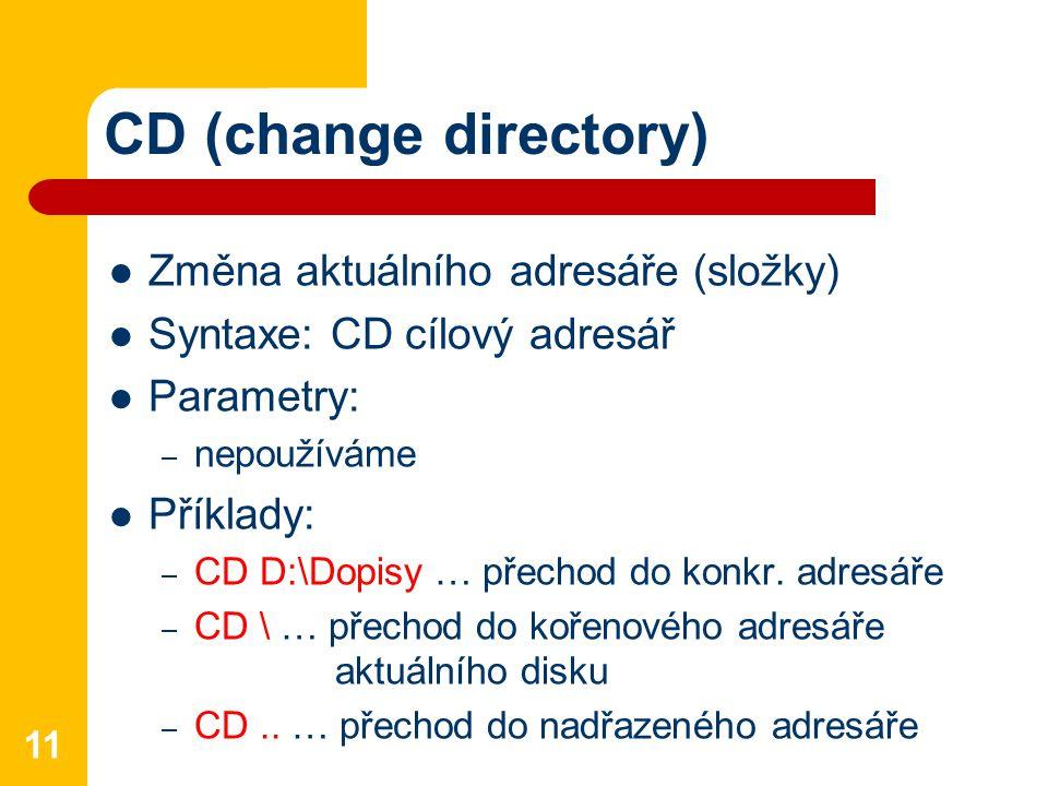 CD (change directory) Změna aktuálního adresáře (složky) Syntaxe: CD cílový adresář Parametry: – nepoužíváme Příklady: – CD D:\Dopisy … přechod do konkr.