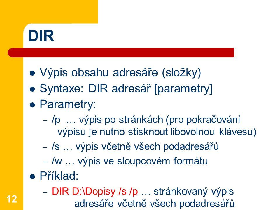 DIR Výpis obsahu adresáře (složky) Syntaxe: DIR adresář [parametry] Parametry: – /p … výpis po stránkách (pro pokračování výpisu je nutno stisknout libovolnou klávesu) – /s … výpis včetně všech podadresářů – /w … výpis ve sloupcovém formátu Příklad: – DIR D:\Dopisy /s /p … stránkovaný výpis adresáře včetně všech podadresářů 12