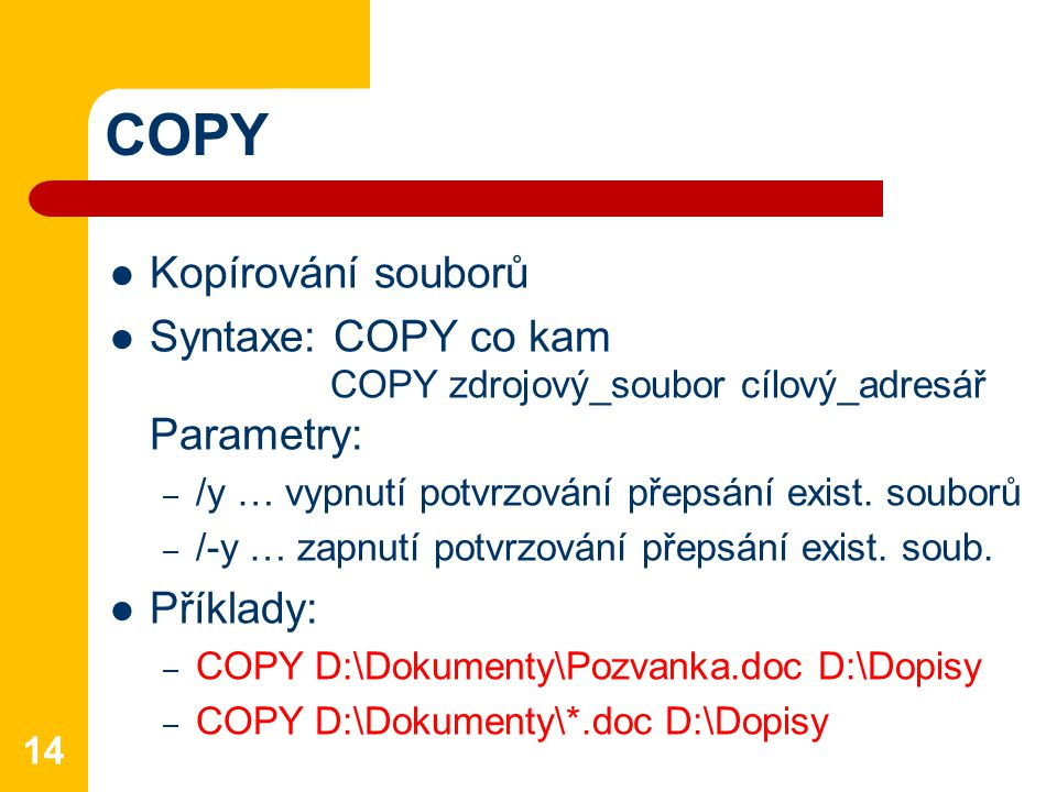 COPY Kopírování souborů Syntaxe: COPY co kam COPY zdrojový_soubor cílový_adresář Parametry: – /y … vypnutí potvrzování přepsání exist.