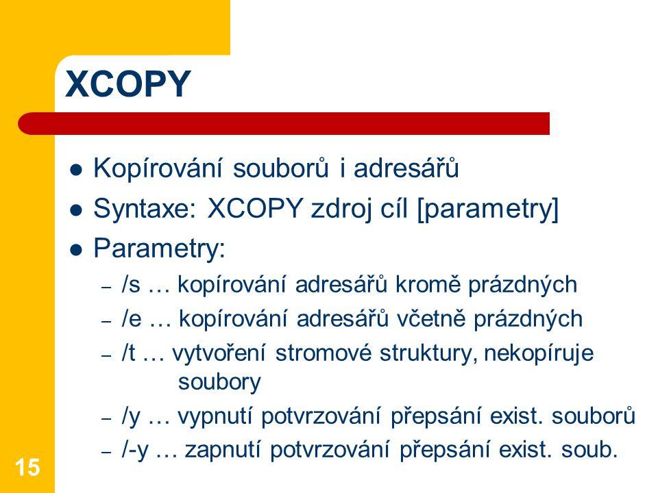 XCOPY Kopírování souborů i adresářů Syntaxe: XCOPY zdroj cíl [parametry] Parametry: – /s … kopírování adresářů kromě prázdných – /e … kopírování adresářů včetně prázdných – /t … vytvoření stromové struktury, nekopíruje soubory – /y … vypnutí potvrzování přepsání exist.