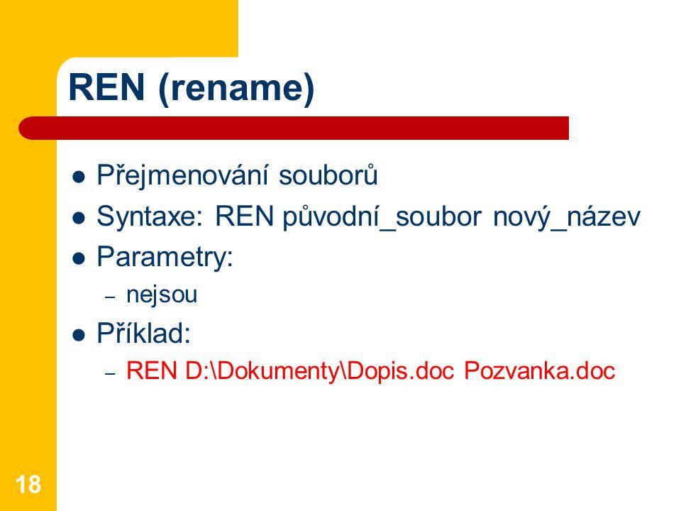 REN (rename) Přejmenování souborů Syntaxe: REN původní_soubor nový_název Parametry: – nejsou Příklad: – REN D:\Dokumenty\Dopis.doc Pozvanka.doc 18