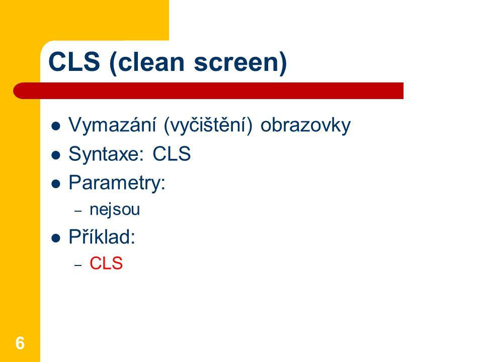CLS (clean screen) Vymazání (vyčištění) obrazovky Syntaxe: CLS Parametry: – nejsou Příklad: – CLS 6