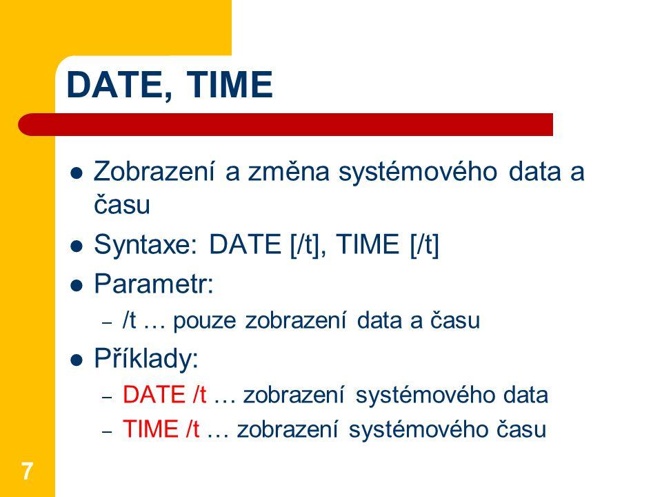DATE, TIME Zobrazení a změna systémového data a času Syntaxe: DATE [/t], TIME [/t] Parametr: – /t … pouze zobrazení data a času Příklady: – DATE /t … zobrazení systémového data – TIME /t … zobrazení systémového času 7