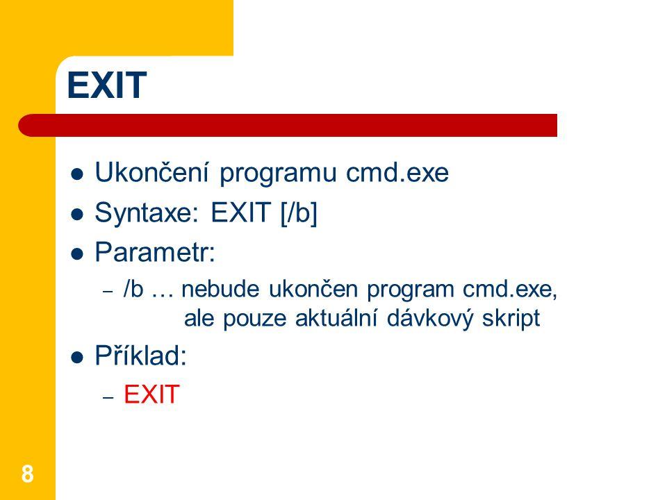 EXIT Ukončení programu cmd.exe Syntaxe: EXIT [/b] Parametr: – /b … nebude ukončen program cmd.exe, ale pouze aktuální dávkový skript Příklad: – EXIT 8